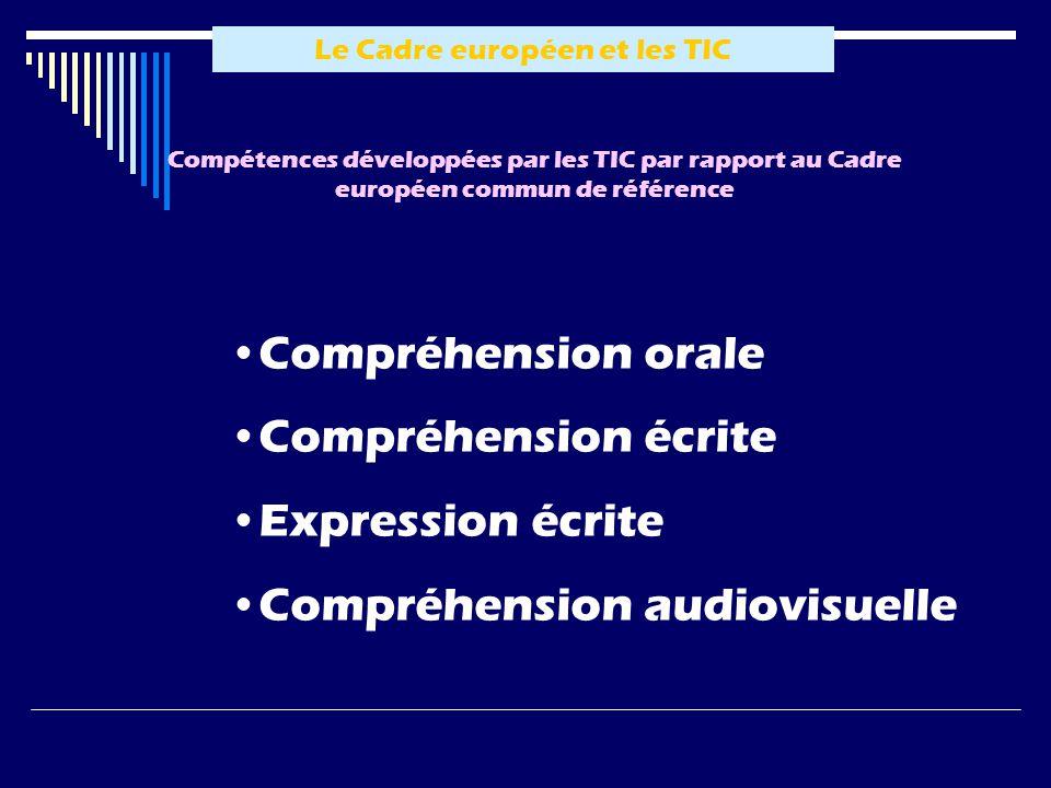 Le Cadre européen et les TIC Compétences développées par les TIC par rapport au Cadre européen commun de référence Compréhension orale Compréhension écrite Expression écrite Compréhension audiovisuelle