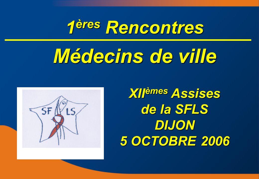 1 ères Rencontres Médecins de ville XII èmes Assises de la SFLS DIJON 5 OCTOBRE 2006