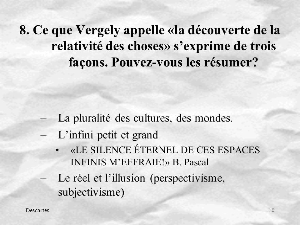 Descartes10 8. Ce que Vergely appelle «la découverte de la relativité des choses» sexprime de trois façons. Pouvez-vous les résumer? –La pluralité des