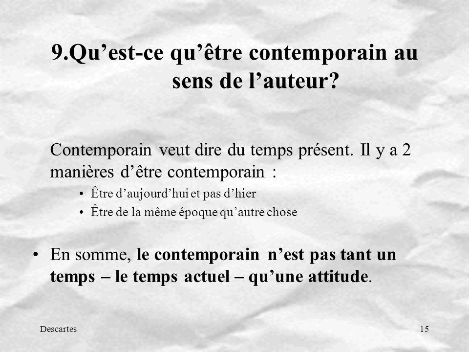Descartes15 9.Quest-ce quêtre contemporain au sens de lauteur? Contemporain veut dire du temps présent. Il y a 2 manières dêtre contemporain : Être da