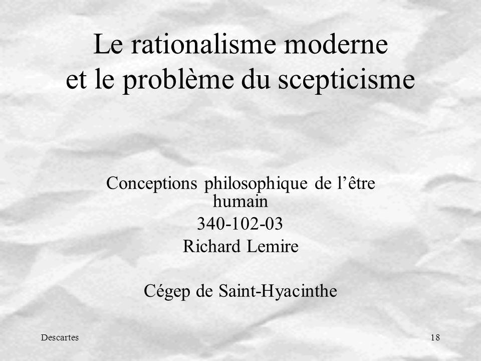 Descartes18 Le rationalisme moderne et le problème du scepticisme Conceptions philosophique de lêtre humain 340-102-03 Richard Lemire Cégep de Saint-Hyacinthe