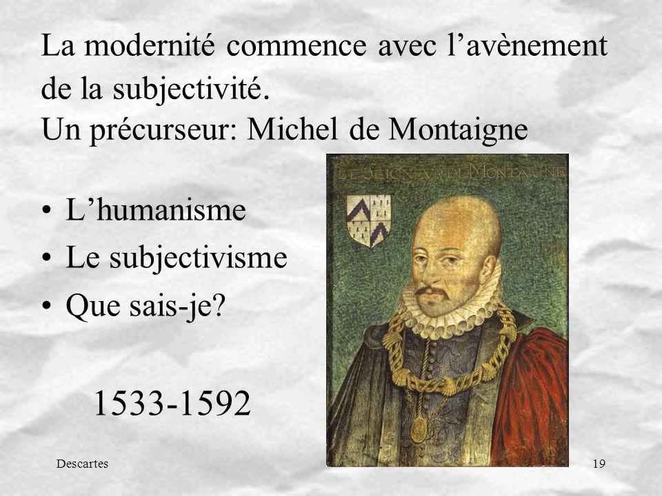 Descartes19 La modernité commence avec lavènement de la subjectivité. Un précurseur: Michel de Montaigne Lhumanisme Le subjectivisme Que sais-je? 1533