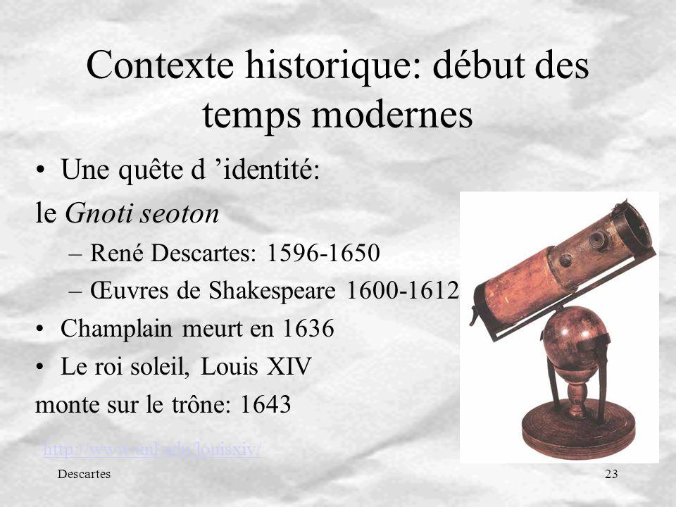 Descartes23 Contexte historique: début des temps modernes Une quête d identité: le Gnoti seoton –René Descartes: 1596-1650 –Œuvres de Shakespeare 1600-1612 Champlain meurt en 1636 Le roi soleil, Louis XIV monte sur le trône: 1643 http://www.unl.edu/louisxiv/