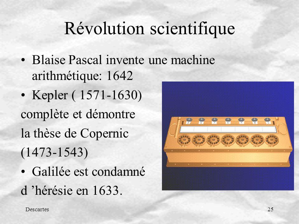 Descartes25 Révolution scientifique Blaise Pascal invente une machine arithmétique: 1642 Kepler ( 1571-1630) complète et démontre la thèse de Copernic (1473-1543) Galilée est condamné d hérésie en 1633.
