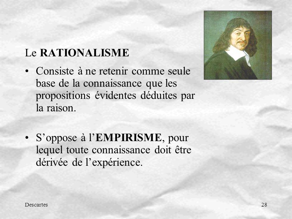 Descartes28 Le RATIONALISME Consiste à ne retenir comme seule base de la connaissance que les propositions évidentes déduites par la raison. Soppose à