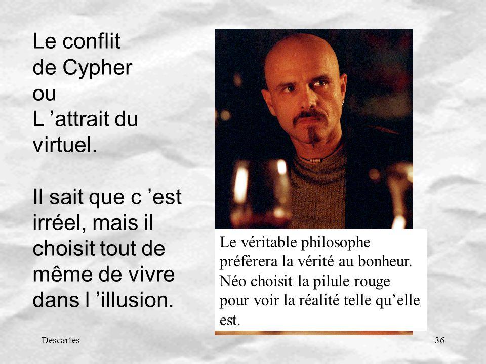 Descartes36 Le conflit de Cypher ou L attrait du virtuel. Il sait que c est irréel, mais il choisit tout de même de vivre dans l illusion. Le véritabl