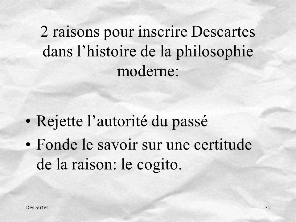Descartes37 2 raisons pour inscrire Descartes dans lhistoire de la philosophie moderne: Rejette lautorité du passé Fonde le savoir sur une certitude de la raison: le cogito.