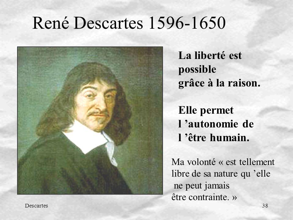 Descartes38 René Descartes 1596-1650 La liberté est possible grâce à la raison. Elle permet l autonomie de l être humain. Ma volonté « est tellement l
