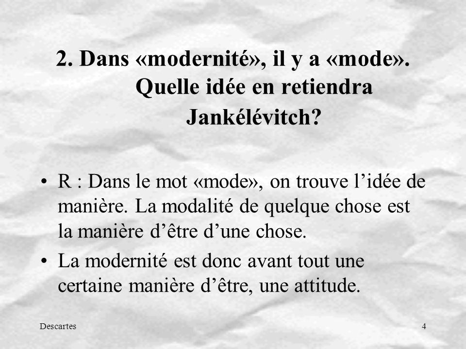 Descartes4 2. Dans «modernité», il y a «mode». Quelle idée en retiendra Jankélévitch? R : Dans le mot «mode», on trouve lidée de manière. La modalité