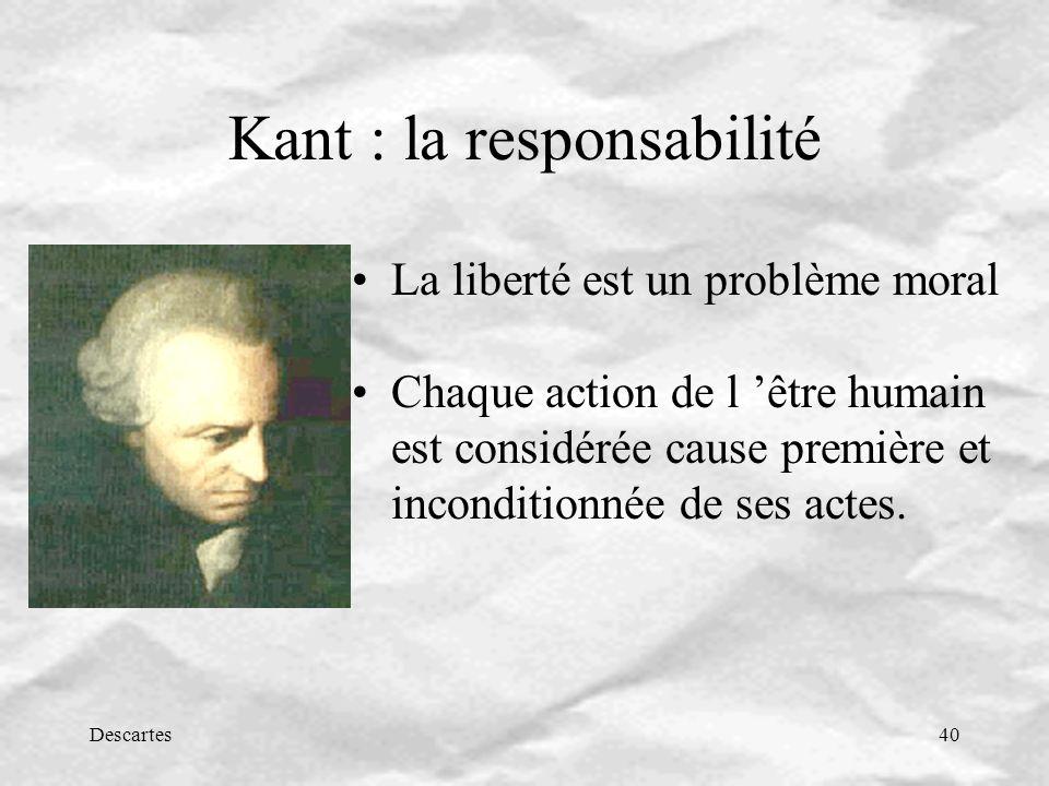 Descartes40 Kant : la responsabilité La liberté est un problème moral Chaque action de l être humain est considérée cause première et inconditionnée de ses actes.