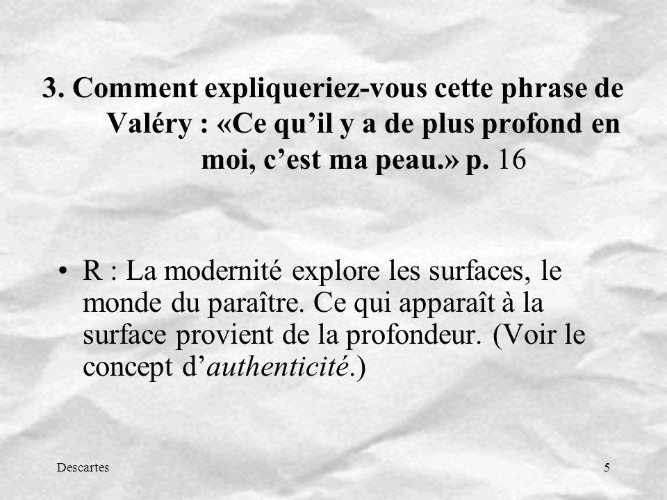 Descartes5 3. Comment expliqueriez-vous cette phrase de Valéry : «Ce quil y a de plus profond en moi, cest ma peau.» p. 16 R : La modernité explore le