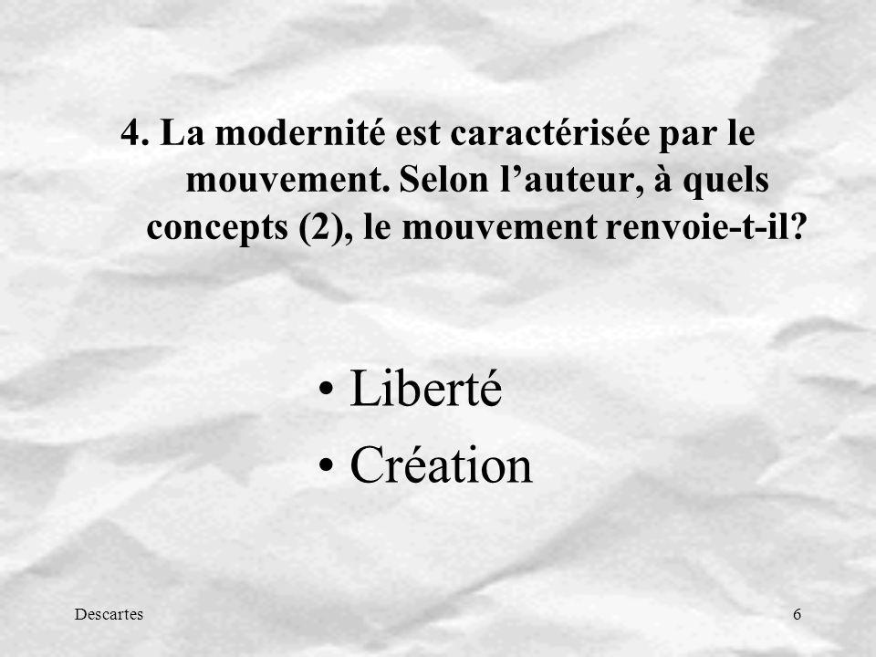 Descartes6 4. La modernité est caractérisée par le mouvement. Selon lauteur, à quels concepts (2), le mouvement renvoie-t-il? Liberté Création