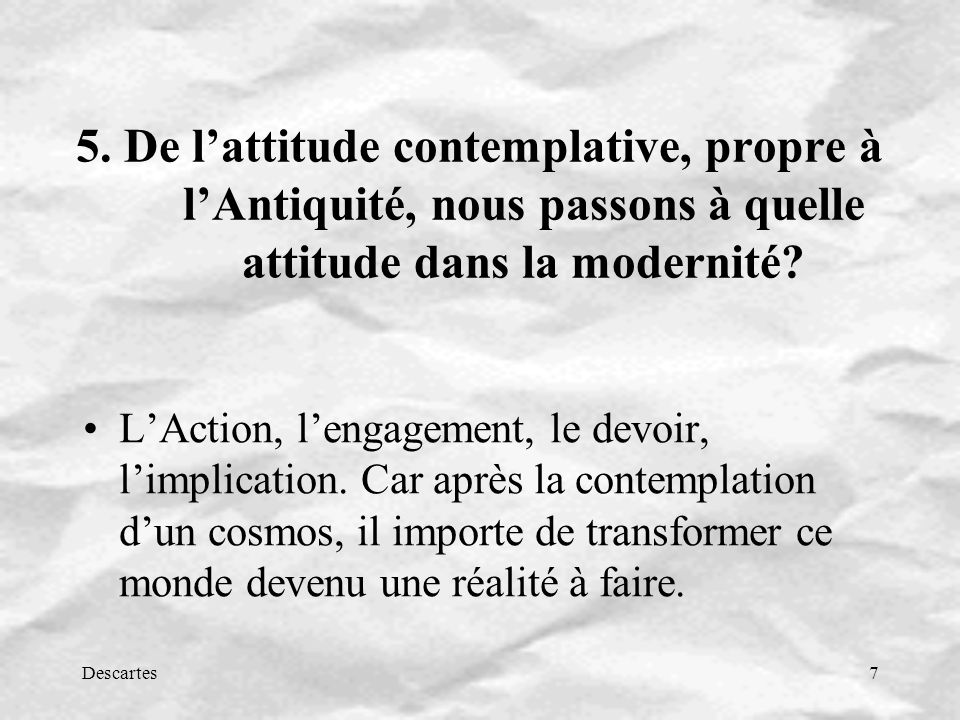 Descartes7 5. De lattitude contemplative, propre à lAntiquité, nous passons à quelle attitude dans la modernité? LAction, lengagement, le devoir, limp