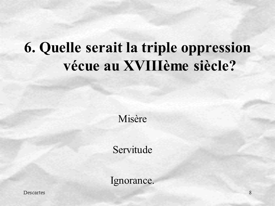 Descartes8 6. Quelle serait la triple oppression vécue au XVIIIème siècle? Misère Servitude Ignorance.