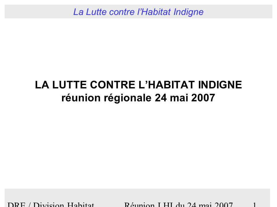 La Lutte contre lHabitat Indigne DRE / Division Habitat Réunion LHI du 24 mai 20071 LA LUTTE CONTRE LHABITAT INDIGNE réunion régionale 24 mai 2007