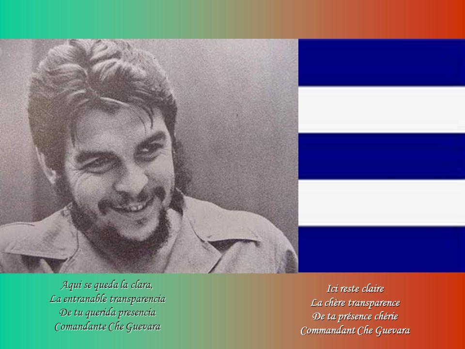 Ici reste claire La chère transparence De ta présence chérie Commandant Che Guevara Aqui se queda la clara, La entranable transparencia De tu querida presencia Comandante Che Guevara