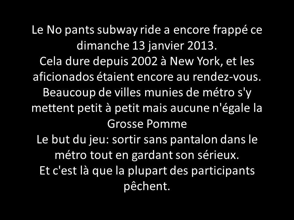 Le No pants subway ride a encore frappé ce dimanche 13 janvier 2013. Cela dure depuis 2002 à New York, et les aficionados étaient encore au rendez-vou