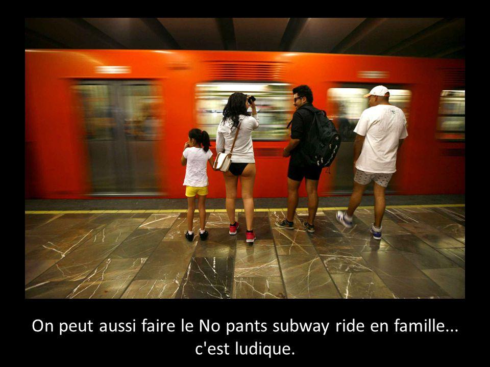 On peut aussi faire le No pants subway ride en famille... c'est ludique.