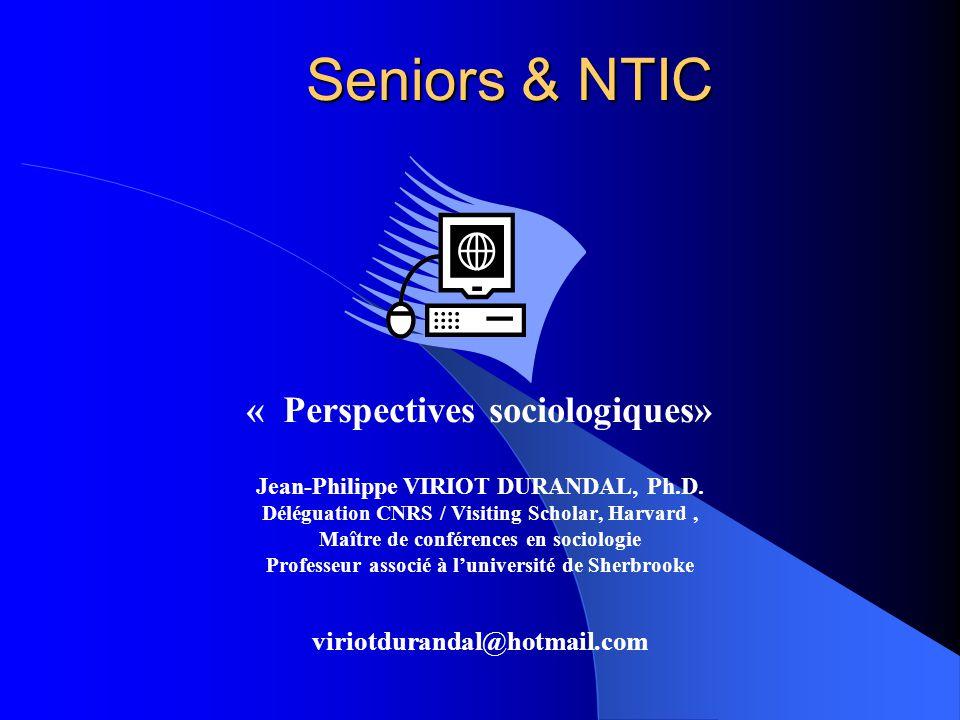 Seniors & NTIC « Perspectives sociologiques» Jean-Philippe VIRIOT DURANDAL, Ph.D. Déléguation CNRS / Visiting Scholar, Harvard, Maître de conférences