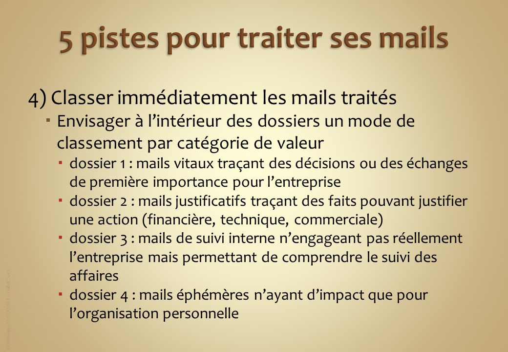 Dominique JACQUART – Juillet 2012 4) Classer immédiatement les mails traités Envisager à lintérieur des dossiers un mode de classement par catégorie d