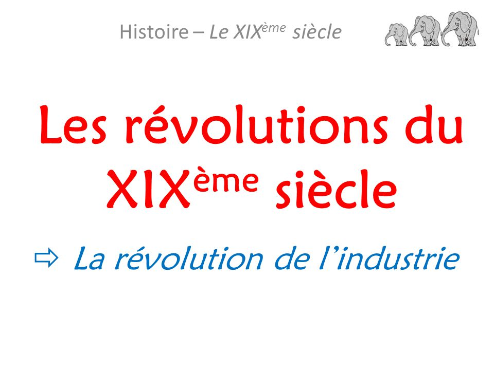 Les révolutions du XIX ème siècle Histoire – Le XIX ème siècle La révolution de l industrie