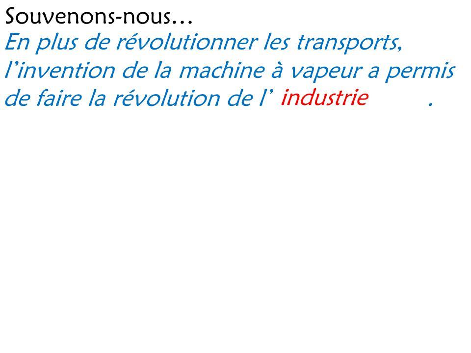 Souvenons-nous… En plus de révolutionner les transports, l invention de la machine à vapeur a permis de faire la révolution de l. industrie