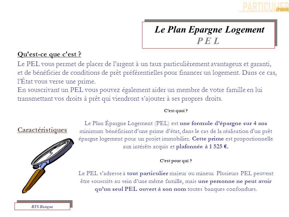 Le Plan Epargne Logement P E L Le Plan Epargne Logement P E L BTS Banque Le PEL vous permet de placer de largent à un taux particulièrement avantageux et garanti, et de bénéficier de conditions de prêt préférentielles pour financer un logement.