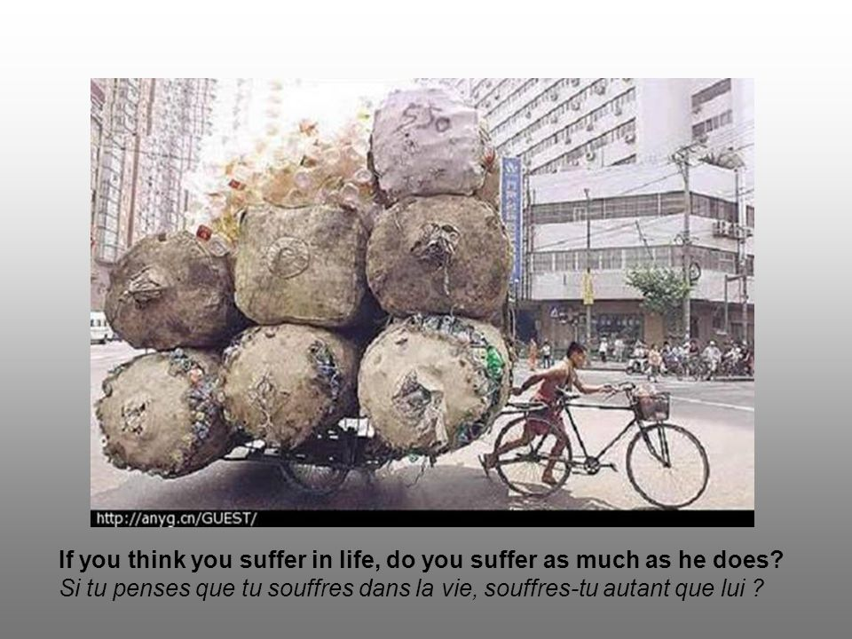 If you think you suffer in life, do you suffer as much as he does.