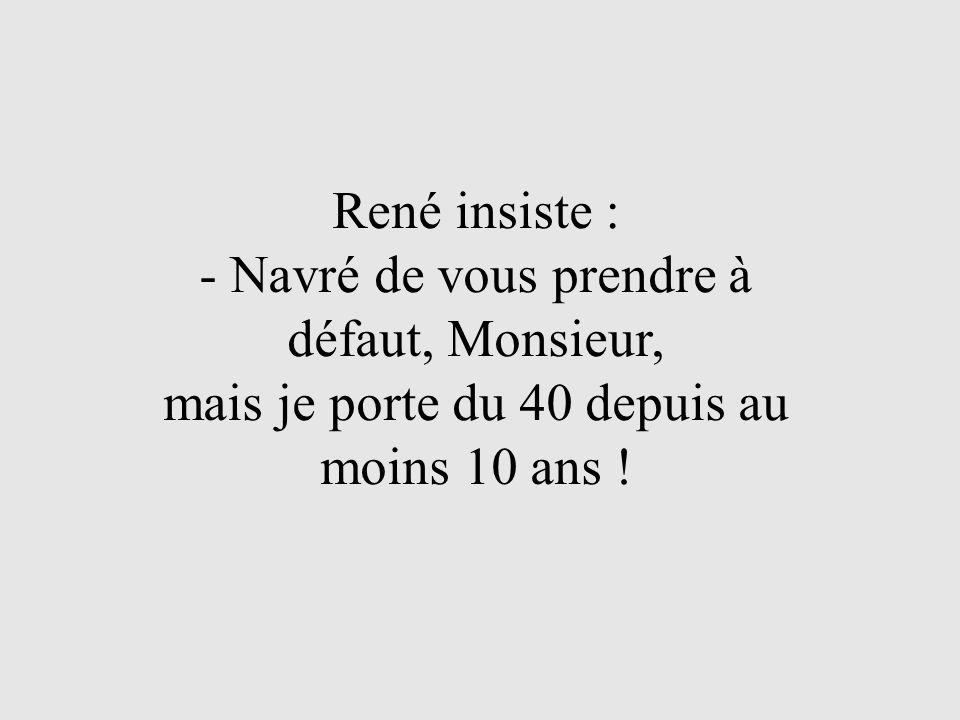 René insiste : - Navré de vous prendre à défaut, Monsieur, mais je porte du 40 depuis au moins 10 ans !