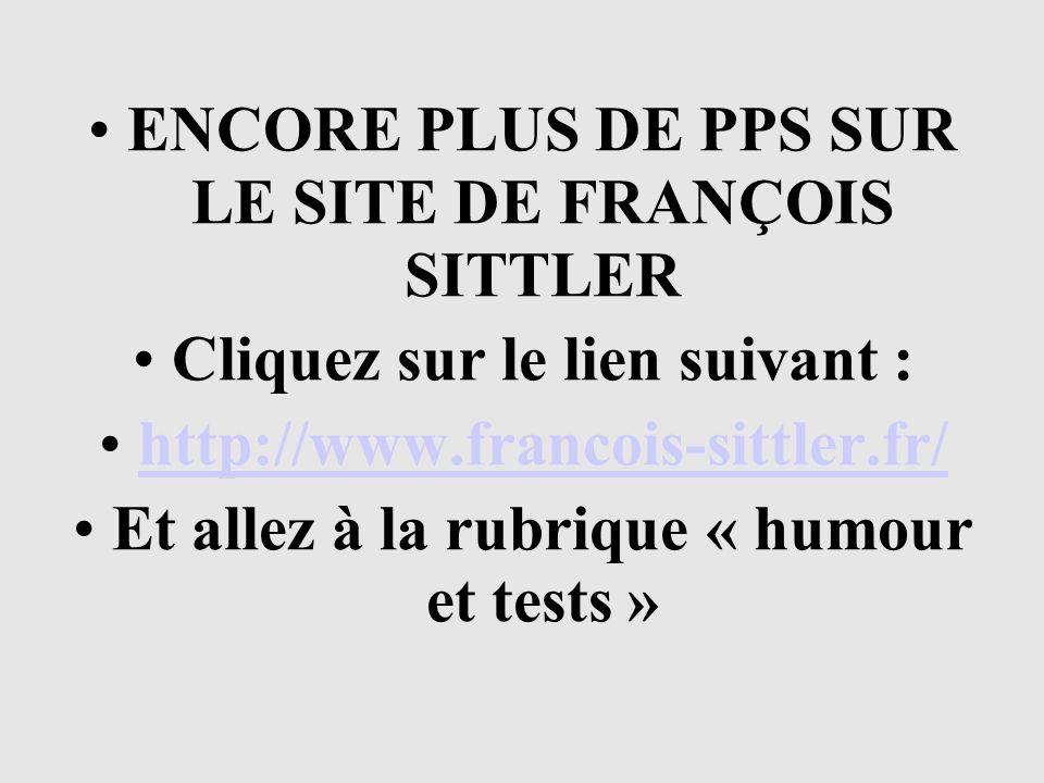 ENCORE PLUS DE PPS SUR LE SITE DE FRANÇOIS SITTLER Cliquez sur le lien suivant : http://www.francois-sittler.fr/ Et allez à la rubrique « humour et te