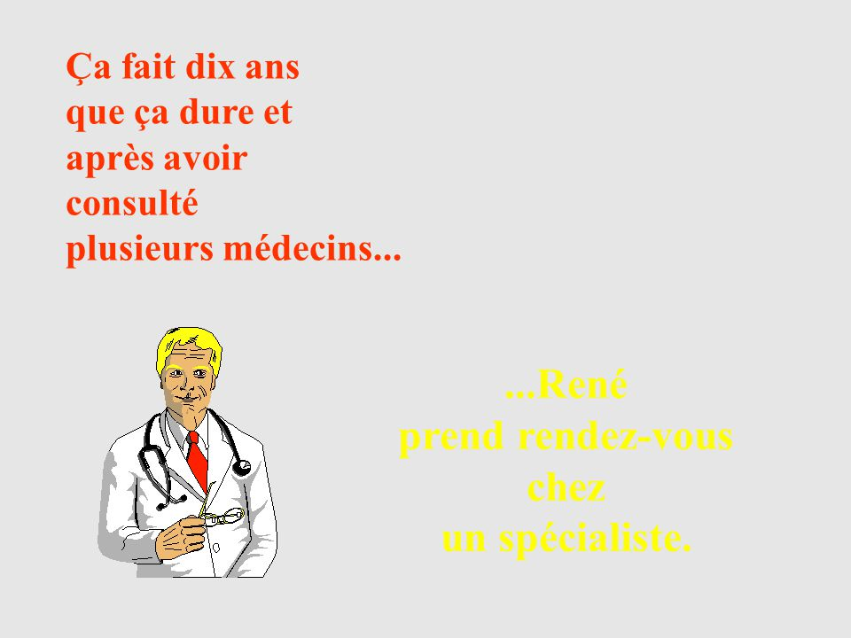 ...René prend rendez-vous chez un spécialiste. Ça fait dix ans que ça dure et après avoir consulté plusieurs médecins...