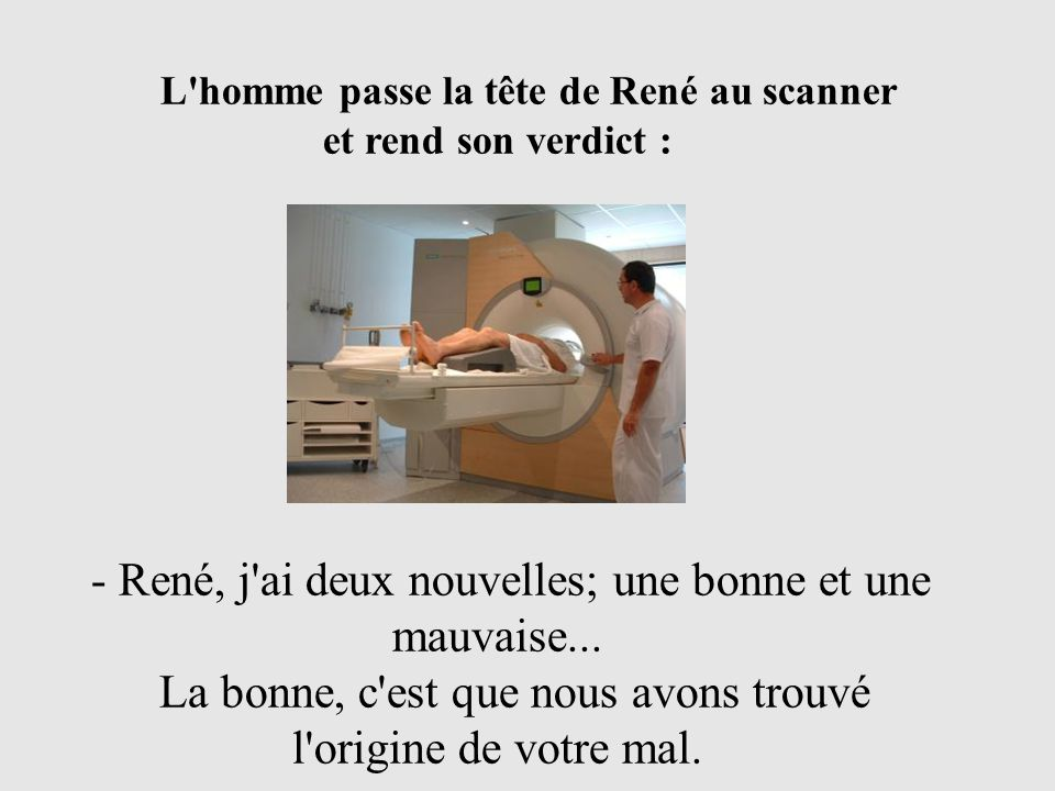 L'homme passe la tête de René au scanner et rend son verdict : - René, j'ai deux nouvelles; une bonne et une mauvaise... La bonne, c'est que nous avon