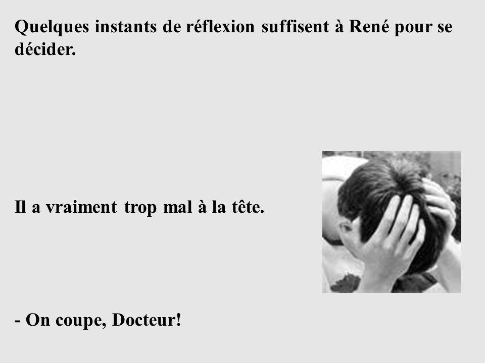 Quelques instants de réflexion suffisent à René pour se décider. Il a vraiment trop mal à la tête. - On coupe, Docteur!