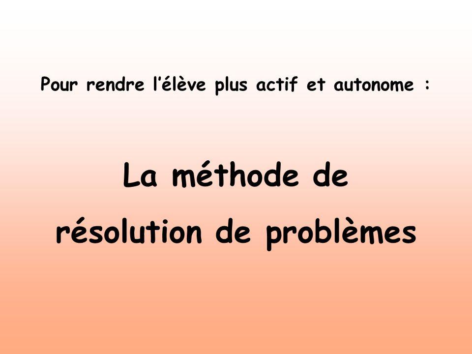 Pour rendre lélève plus actif et autonome : La méthode de résolution de problèmes