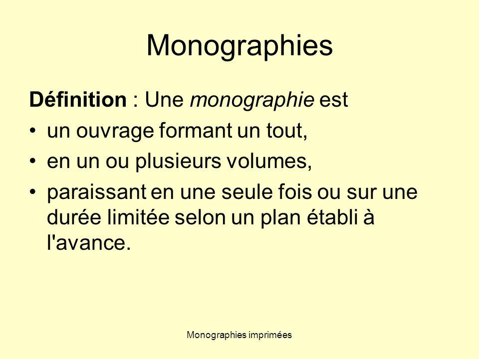 Monographies imprimées Monographies Définition : Une monographie est un ouvrage formant un tout, en un ou plusieurs volumes, paraissant en une seule f