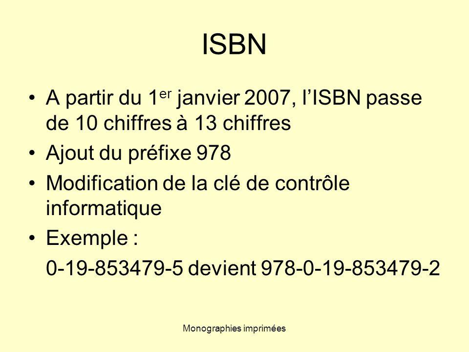 Monographies imprimées ISBN A partir du 1 er janvier 2007, lISBN passe de 10 chiffres à 13 chiffres Ajout du préfixe 978 Modification de la clé de con