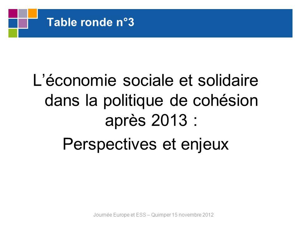 Table ronde n°3 Léconomie sociale et solidaire dans la politique de cohésion après 2013 : Perspectives et enjeux Journée Europe et ESS – Quimper 15 no