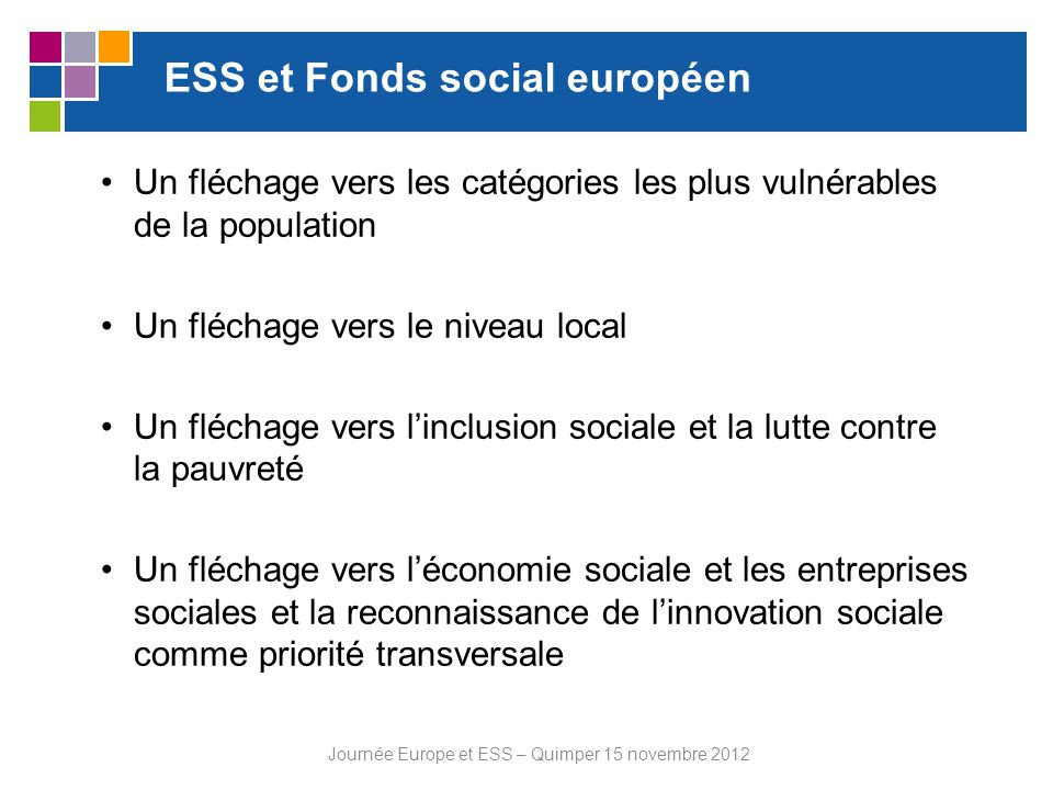ESS et Fonds européen de développement régional Nouvelle source de financement possible pour les acteurs de lESS Prise en compte de la priorité « emploi », à travers des aides à la création dentreprises sociales Investissements dans des infrastructures sociales et sanitaires au niveau local et national Journée Europe et ESS – Quimper 15 novembre 2012