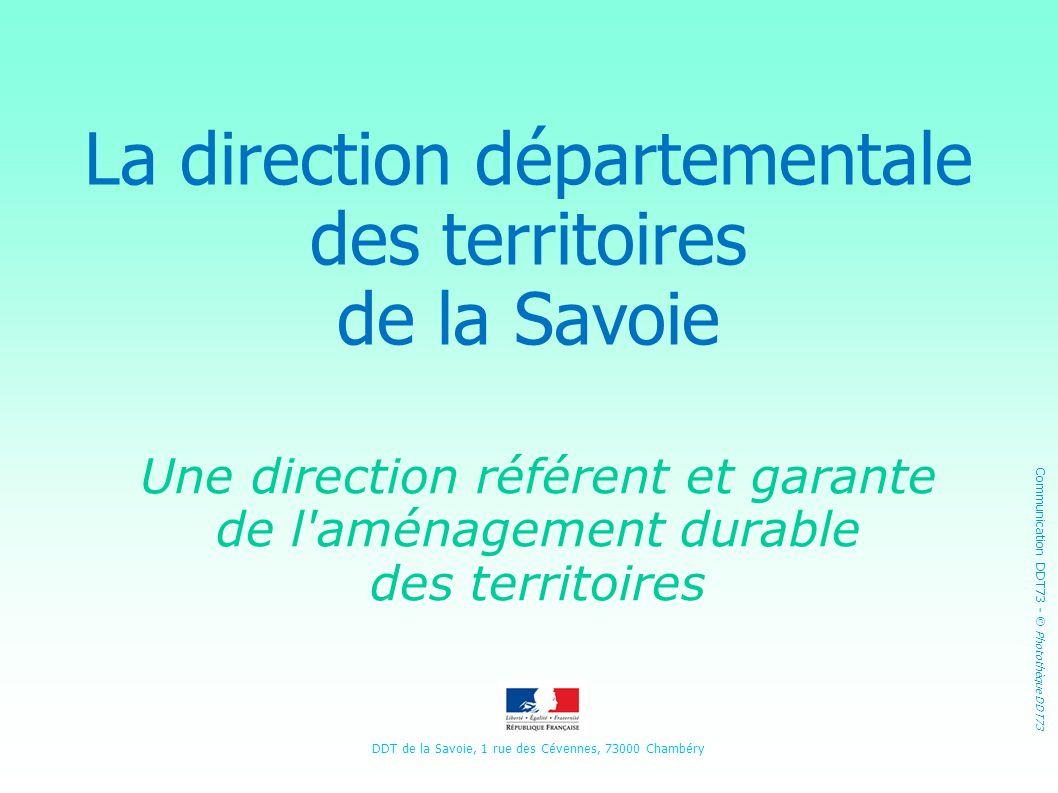 La direction départementale des territoires de la Savoie Une direction référent et garante de l'aménagement durable des territoires DDT de la Savoie,