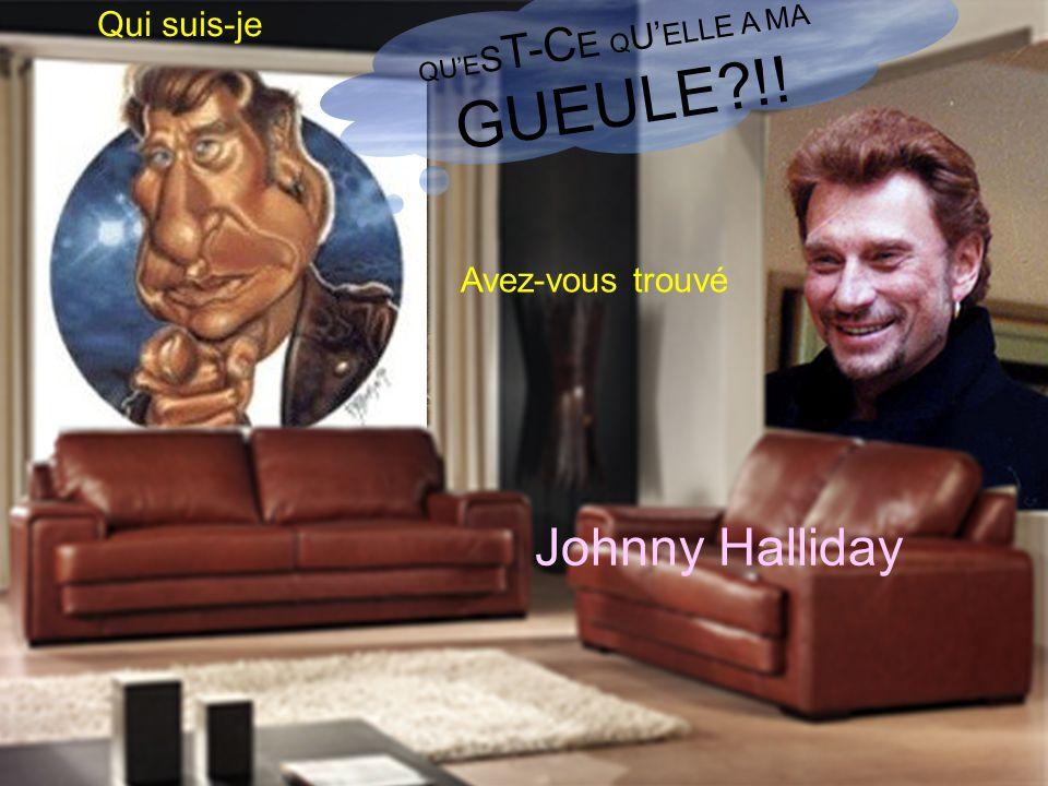 Qui suis-je Avez-vous trouvé QUE S T-C E Q U ELLE A MA GUEULE?!! Johnny Halliday