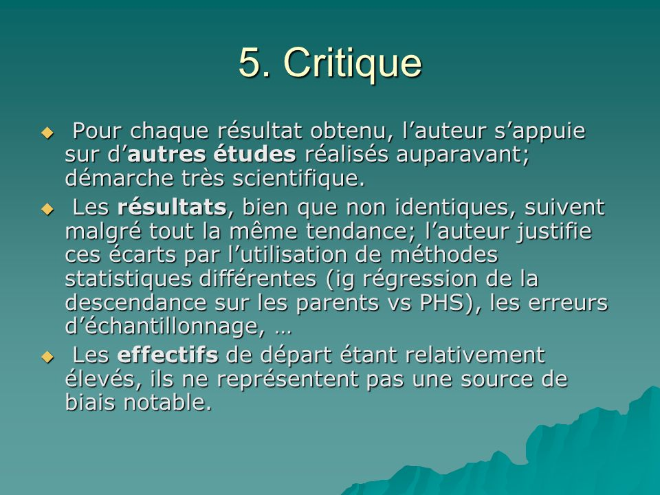 5. Critique Pour chaque résultat obtenu, lauteur sappuie sur dautres études réalisés auparavant; démarche très scientifique. Pour chaque résultat obte