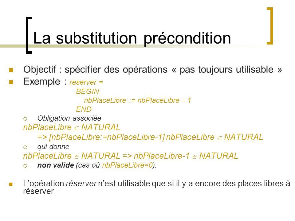 La substitution précondition Objectif : spécifier des opérations « pas toujours utilisable » Exemple : reserver = BEGIN nbPlaceLibre := nbPlaceLibre - 1 END Obligation associée nbPlaceLibre NATURAL => [nbPlaceLibre:=nbPlaceLibre-1] nbPlaceLibre NATURAL qui donne nbPlaceLibre NATURAL => nbPlaceLibre-1 NATURAL non valide (cas où nbPlaceLibre=0).