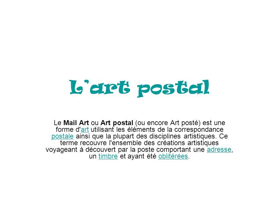 Lart postal Le Mail Art ou Art postal (ou encore Art posté) est une forme d'art utilisant les éléments de la correspondance postale ainsi que la plupa
