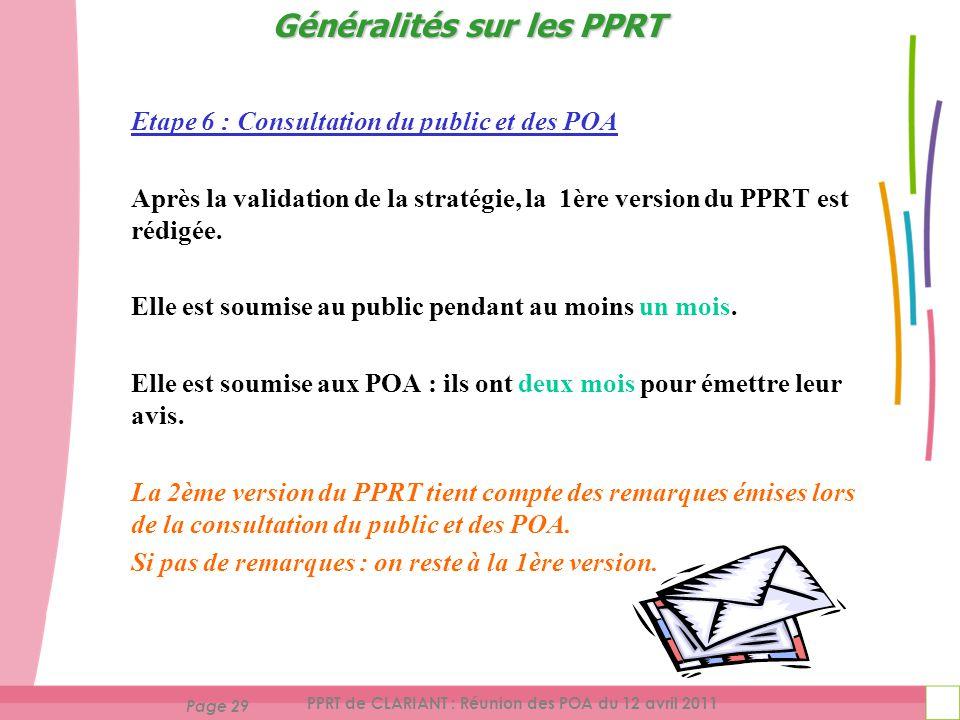 Page 29 PPRT de CLARIANT : Réunion des POA du 12 avril 2011 Etape 6 : Consultation du public et des POA Après la validation de la stratégie, la 1ère version du PPRT est rédigée.