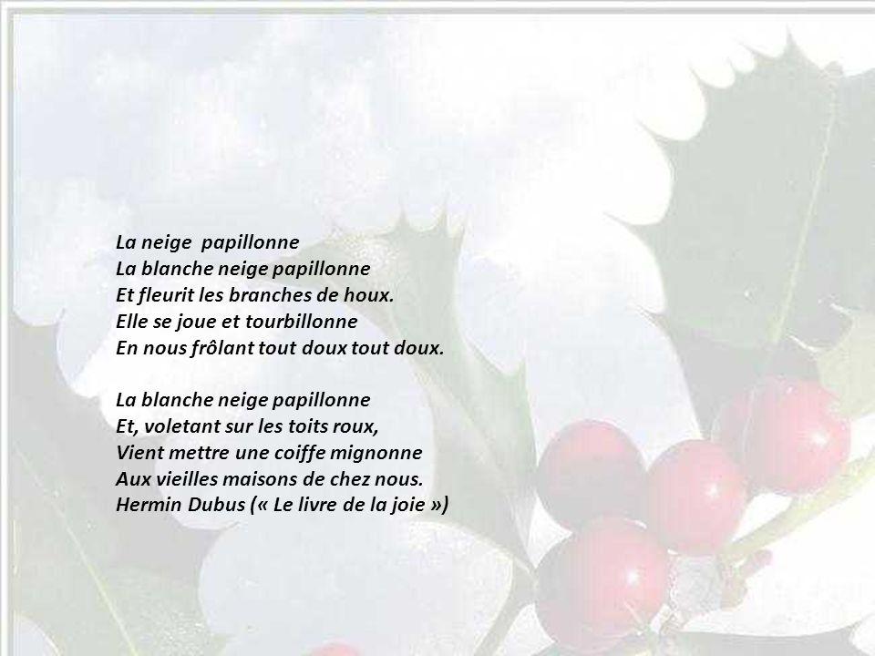 La neige papillonne La blanche neige papillonne Et fleurit les branches de houx.