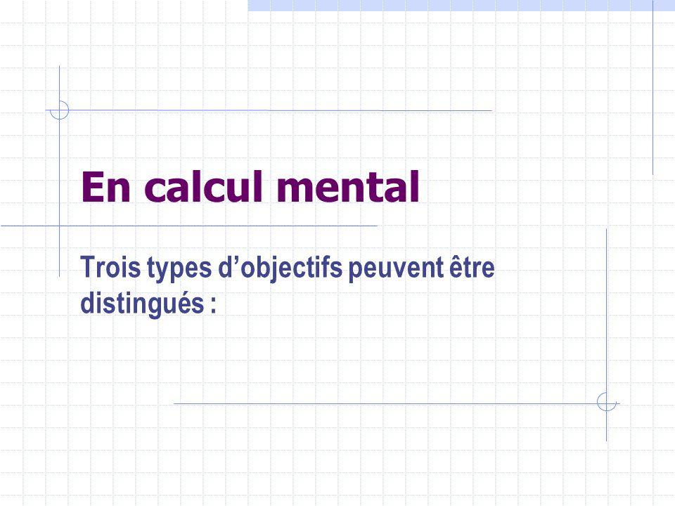 En calcul mental Trois types dobjectifs peuvent être distingués :