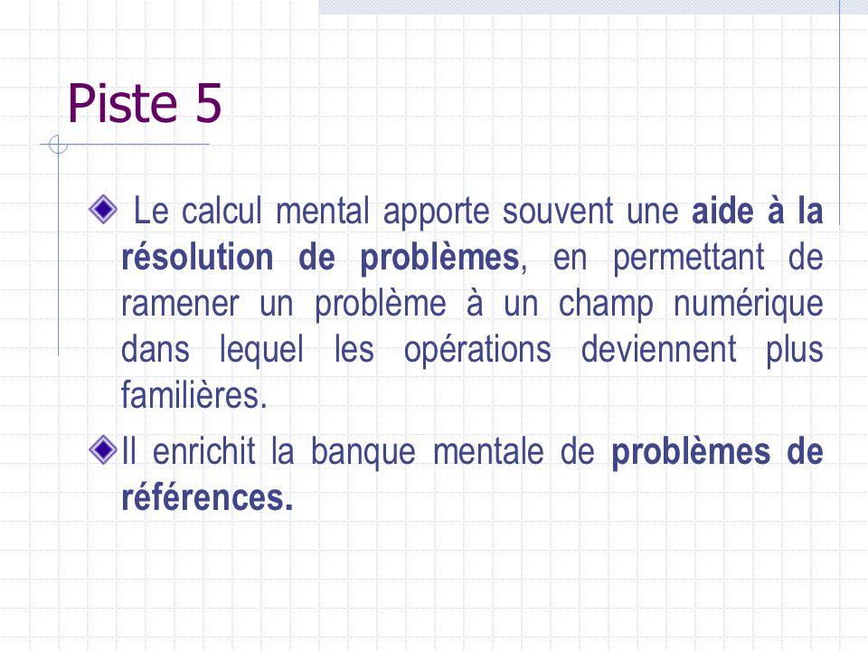 Piste 5 Le calcul mental apporte souvent une aide à la résolution de problèmes, en permettant de ramener un problème à un champ numérique dans lequel