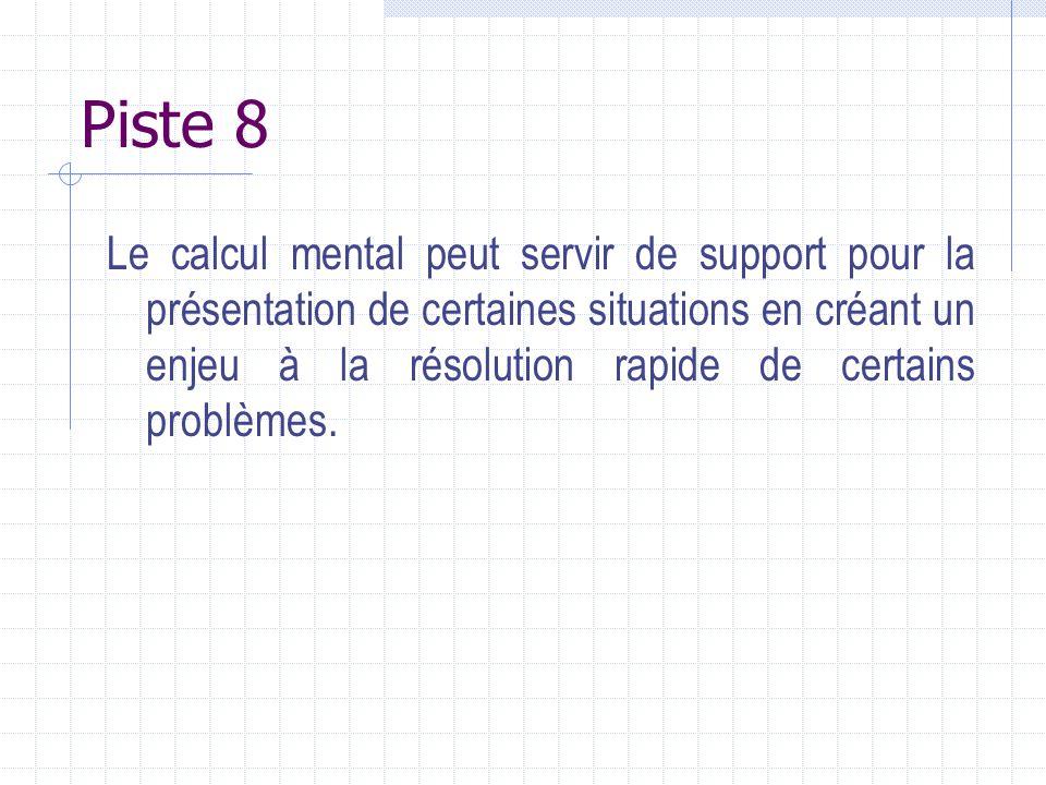 Piste 8 Le calcul mental peut servir de support pour la présentation de certaines situations en créant un enjeu à la résolution rapide de certains pro
