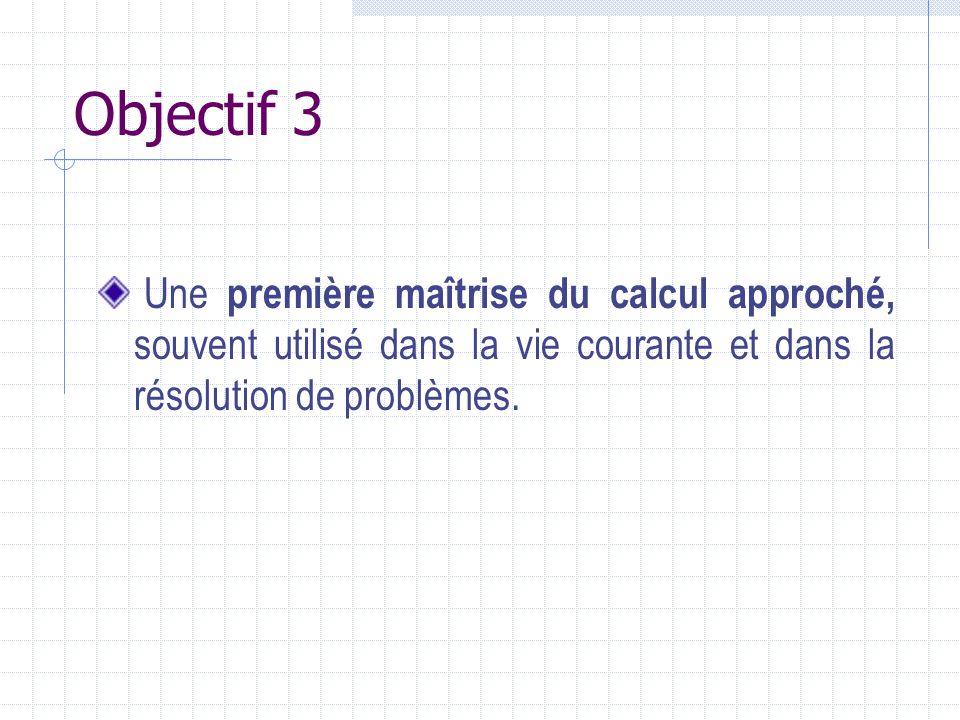 Objectif 3 Une première maîtrise du calcul approché, souvent utilisé dans la vie courante et dans la résolution de problèmes.