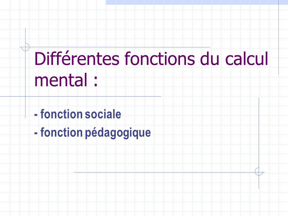 Différentes fonctions du calcul mental : - fonction sociale - fonction pédagogique